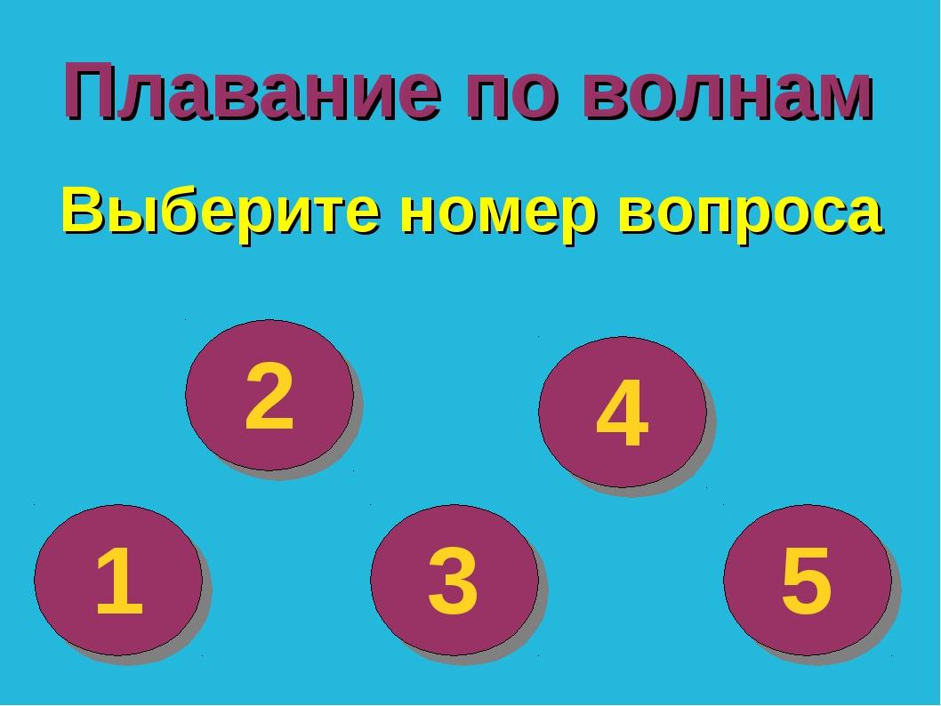Плавание по волнам 1 Выберите номер вопроса 2 3 4 5
