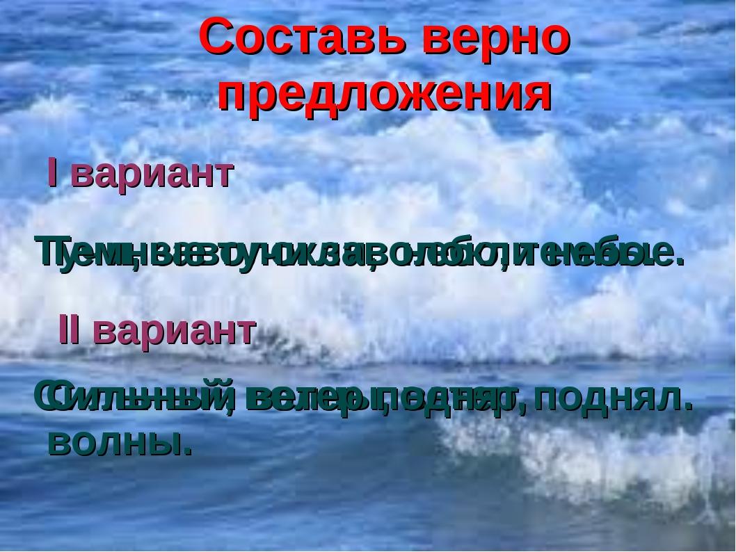 Составь верно предложения I вариант Тучи, заволокли, небо, темные. II вариант...