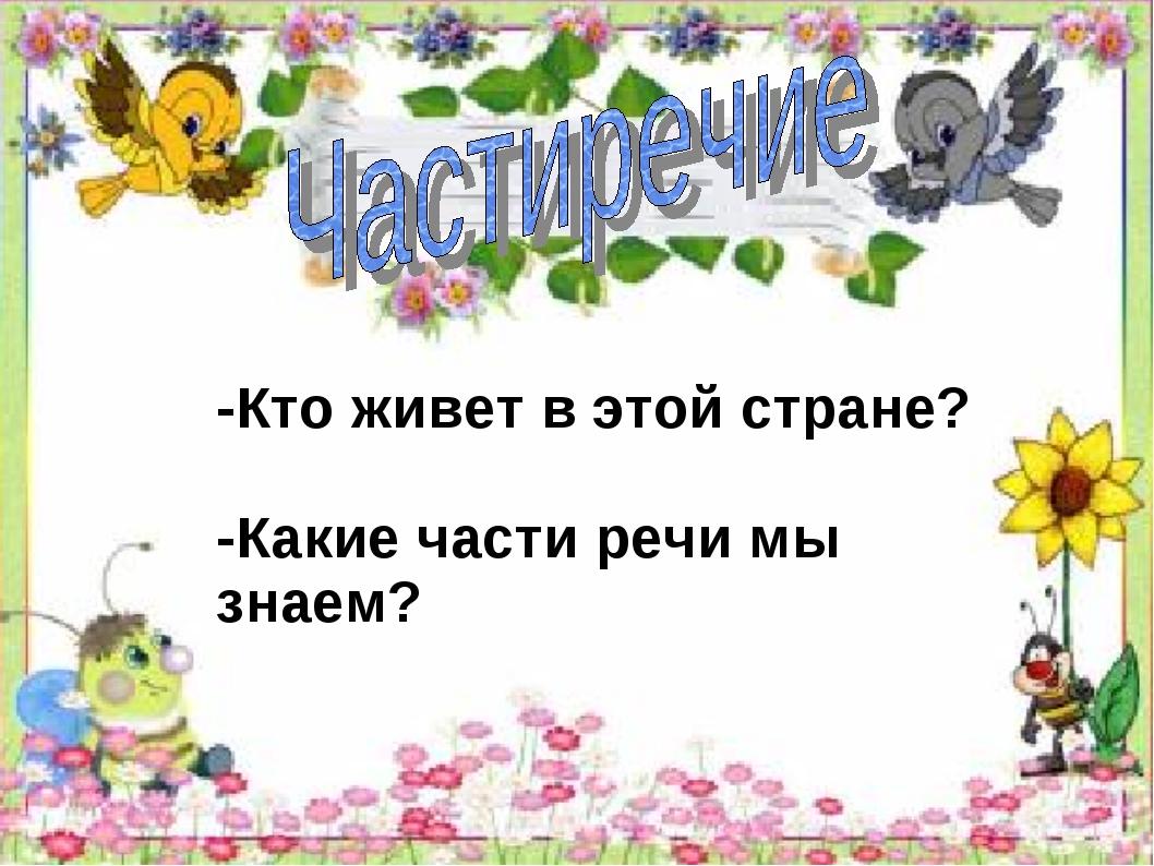 -Кто живет в этой стране? -Какие части речи мы знаем?