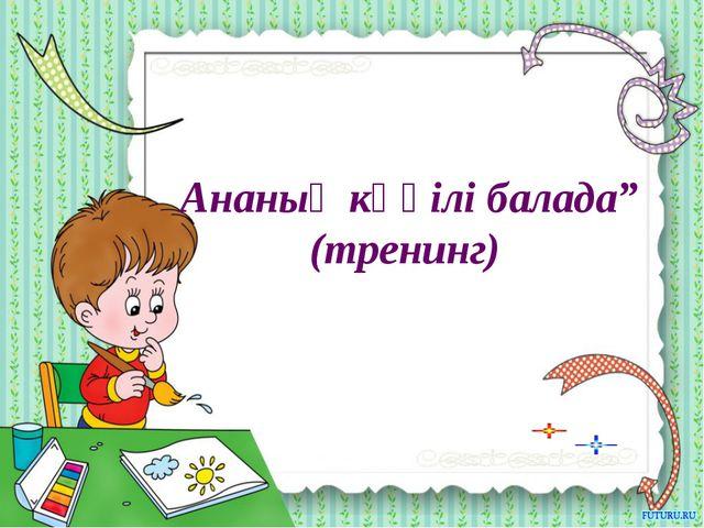 """Ананың көңілі балада"""" (тренинг)"""
