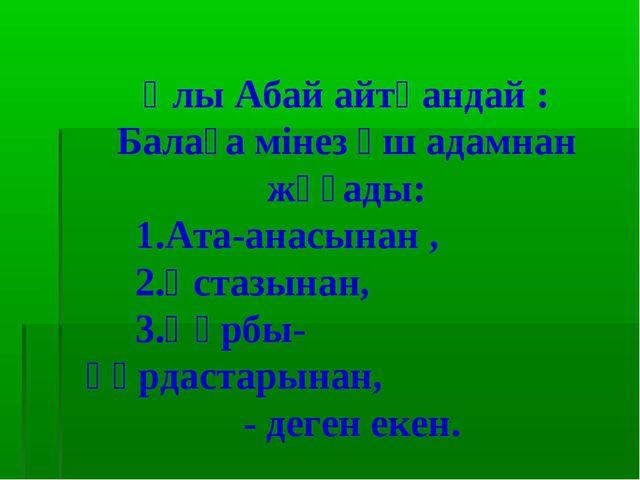 Ұлы Абай айтқандай : Балаға мінез үш адамнан жұғады: 1.Ата-анасынан , 2.Ұстаз...