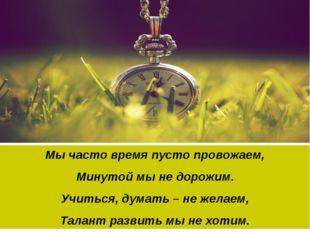 Мы часто время пусто провожаем, Минутой мы не дорожим. Учиться, думать – не ж