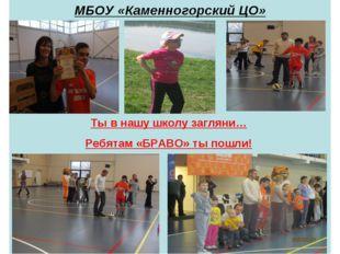 МБОУ «Каменногорский ЦО» Ты в нашу школу загляни… Ребятам «БРАВО» ты пошли!