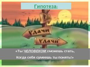 «Ты ЧЕЛОВЕКОМ сможешь стать, Когда себя сумеешь ты понять!» Гипотеза: