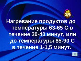 Нагревание продуктов до температуры 63-65 С в течение 30-40 минут, или до те