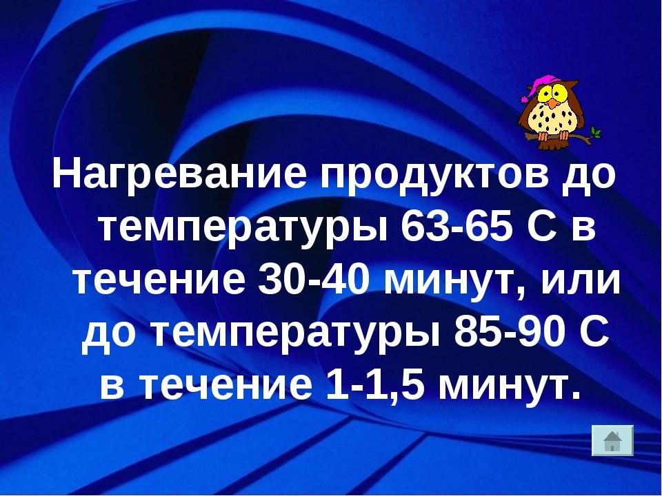 Нагревание продуктов до температуры 63-65 С в течение 30-40 минут, или до те...