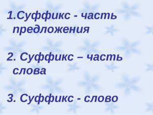 Суффикс - часть предложения 2. Суффикс – часть слова 3. Суффикс - слово