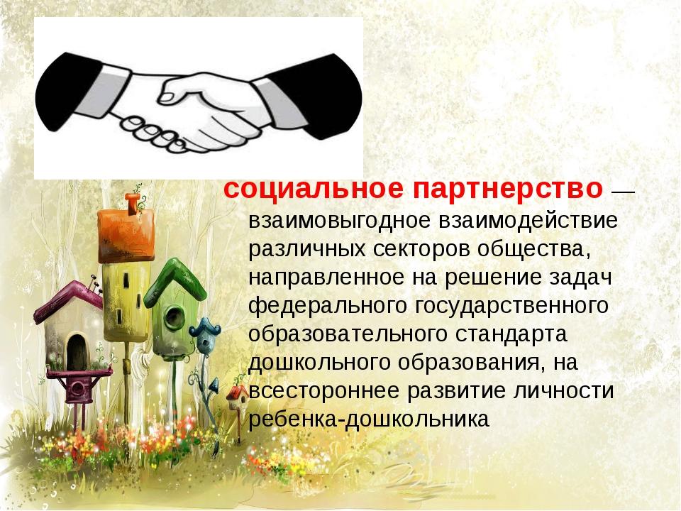 социальное партнерство — взаимовыгодное взаимодействие различных секторов общ...