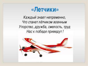 «Летчики»  Каждый знает непременно, Что станет лётчиком военным Упорство, др