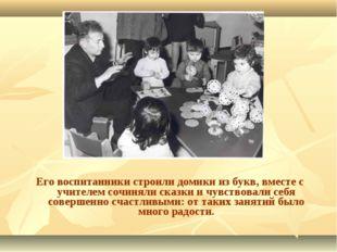 Его воспитанники строили домики из букв, вместе с учителем сочиняли сказки и