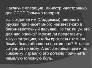 Накануне операции, министр иностранных дел СССР Громыко говорил: «... создани