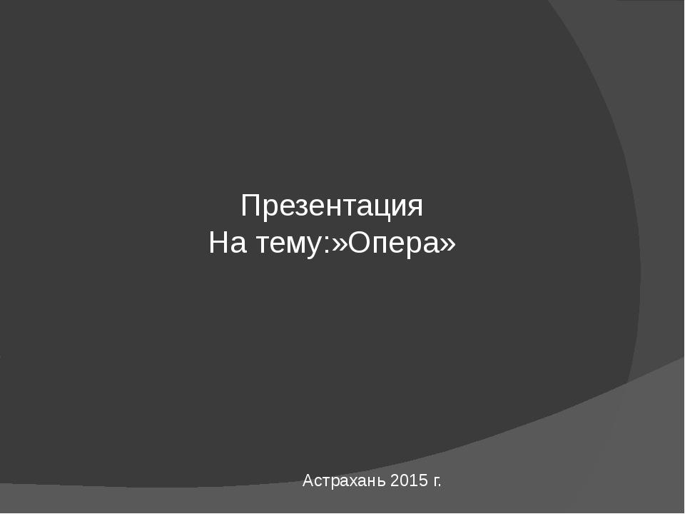 Презентация На тему:»Опера» Астрахань 2015 г.