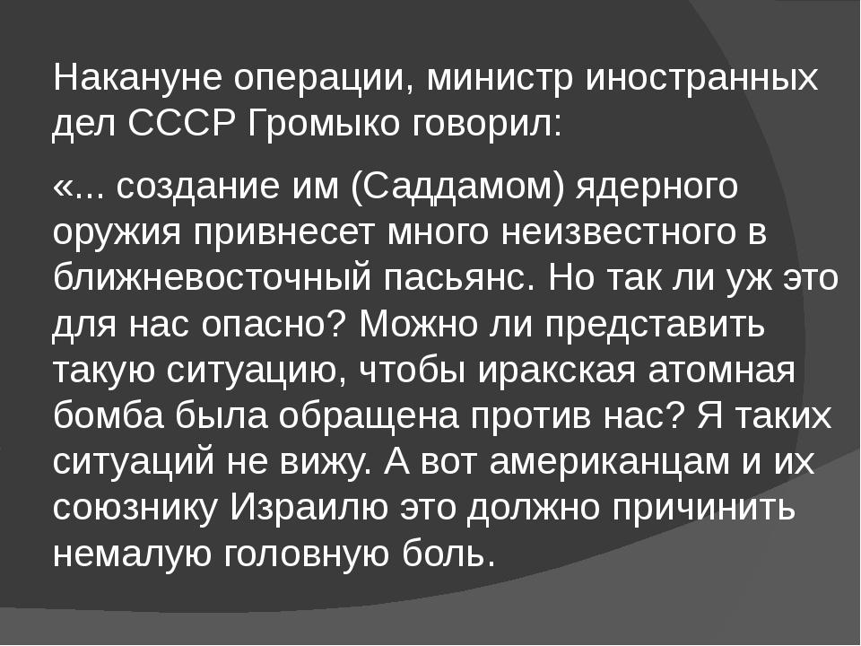 Накануне операции, министр иностранных дел СССР Громыко говорил: «... создани...