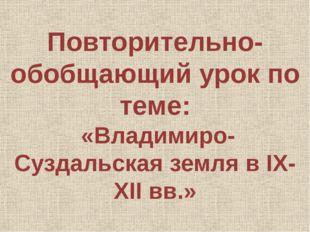 Повторительно-обобщающий урок по теме: «Владимиро-Суздальская земля в IX-XII