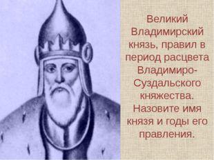 Великий Владимирский князь, правил в период расцвета Владимиро-Суздальского к