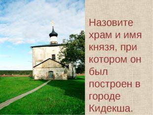 Назовите храм и имя князя, при котором он был построен в городе Кидекша.