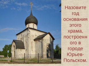 Назовите год основания этого храма, построенного в городе Юрьев-Польском.