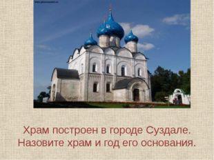 Храм построен в городе Суздале. Назовите храм и год его основания.