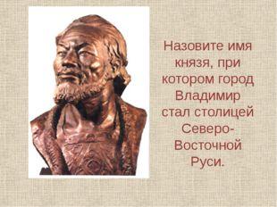 Назовите имя князя, при котором город Владимир стал столицей Северо-Восточной