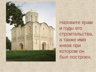 Назовите храм и годы его строительства, а также имя князя при котором он был
