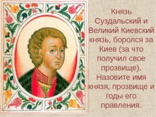Князь Суздальский и Великий Киевский князь, боролся за Киев (за что получил с