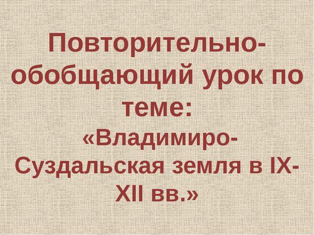 Повторительно-обобщающий урок по теме: «Владимиро-Суздальская земля в IX-XII...