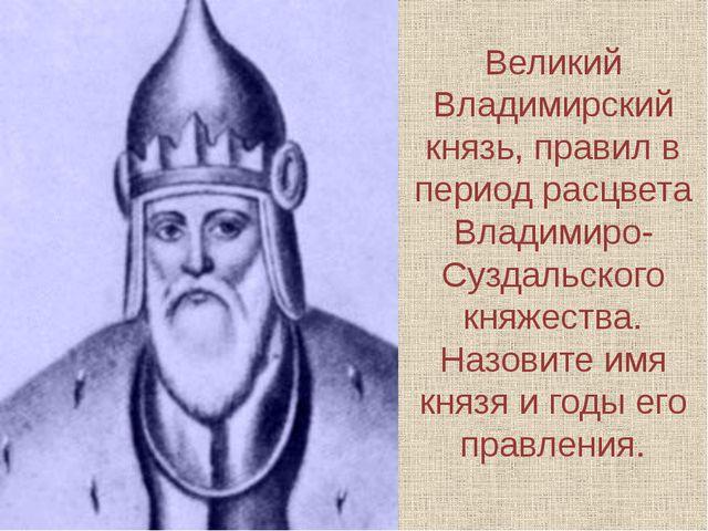 Великий Владимирский князь, правил в период расцвета Владимиро-Суздальского к...