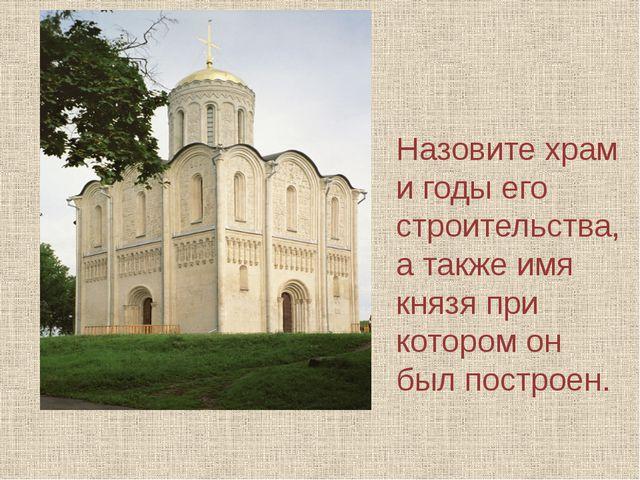 Назовите храм и годы его строительства, а также имя князя при котором он был...