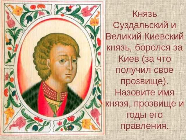 Князь Суздальский и Великий Киевский князь, боролся за Киев (за что получил с...