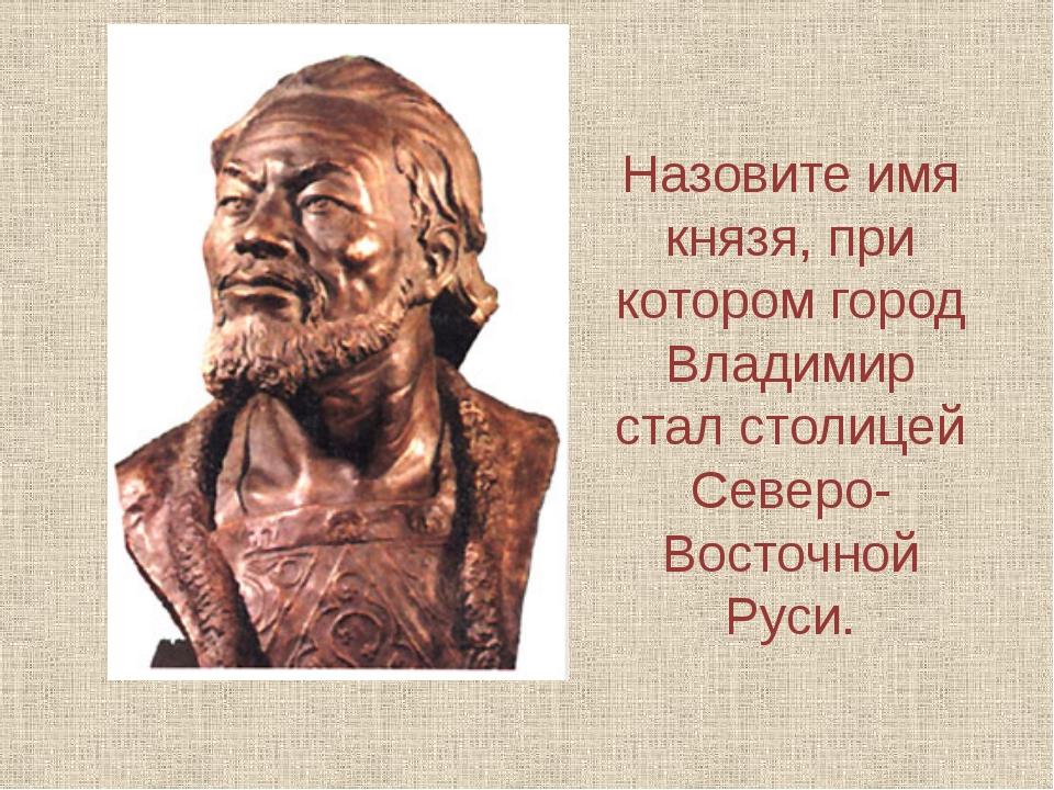 Назовите имя князя, при котором город Владимир стал столицей Северо-Восточной...