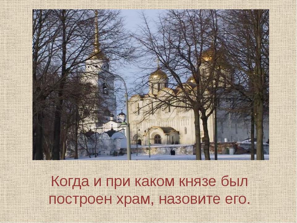 Когда и при каком князе был построен храм, назовите его.