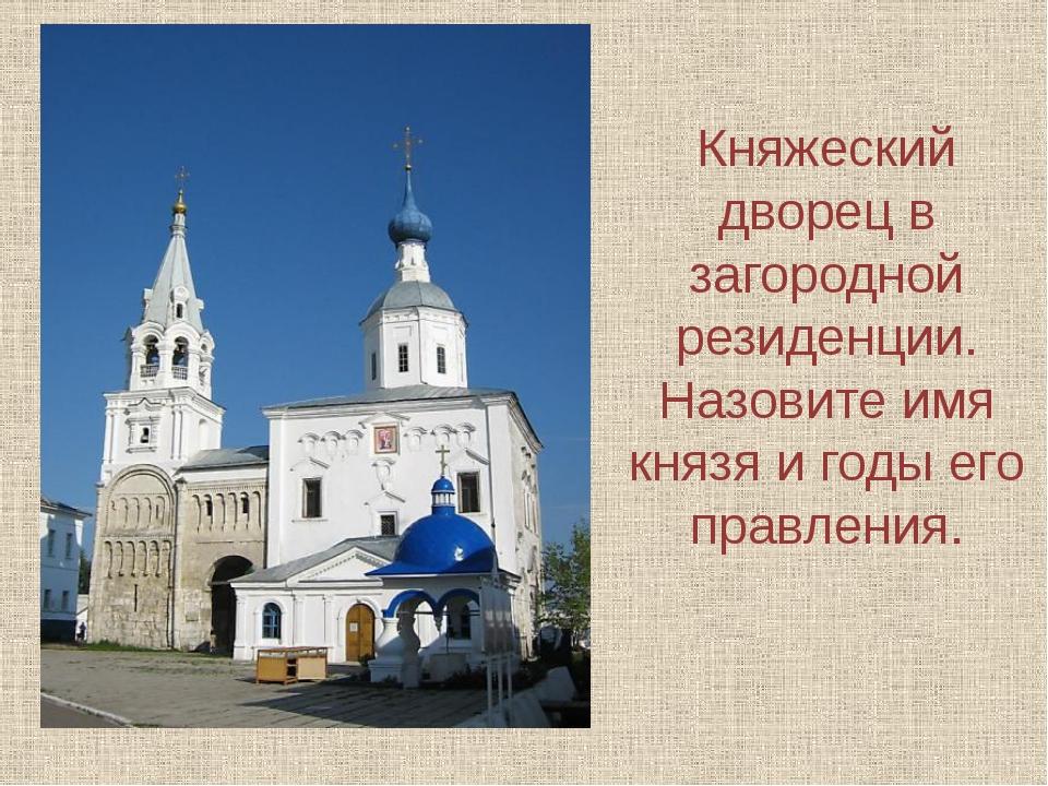 Княжеский дворец в загородной резиденции. Назовите имя князя и годы его правл...