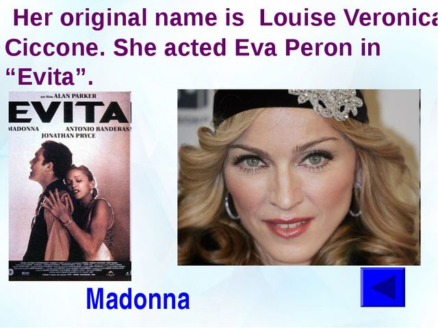 "Her original name is Louise Veronica Ciccone. She acted Eva Peron in ""Evita""..."