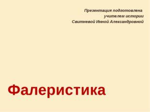 Фалеристика Презентация подготовлена учителем истории Свитневой Инной Алексан