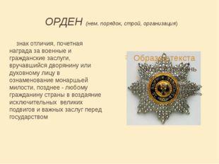 ОРДЕН (нем. порядок, строй, организация) знак отличия, почетная награда за во