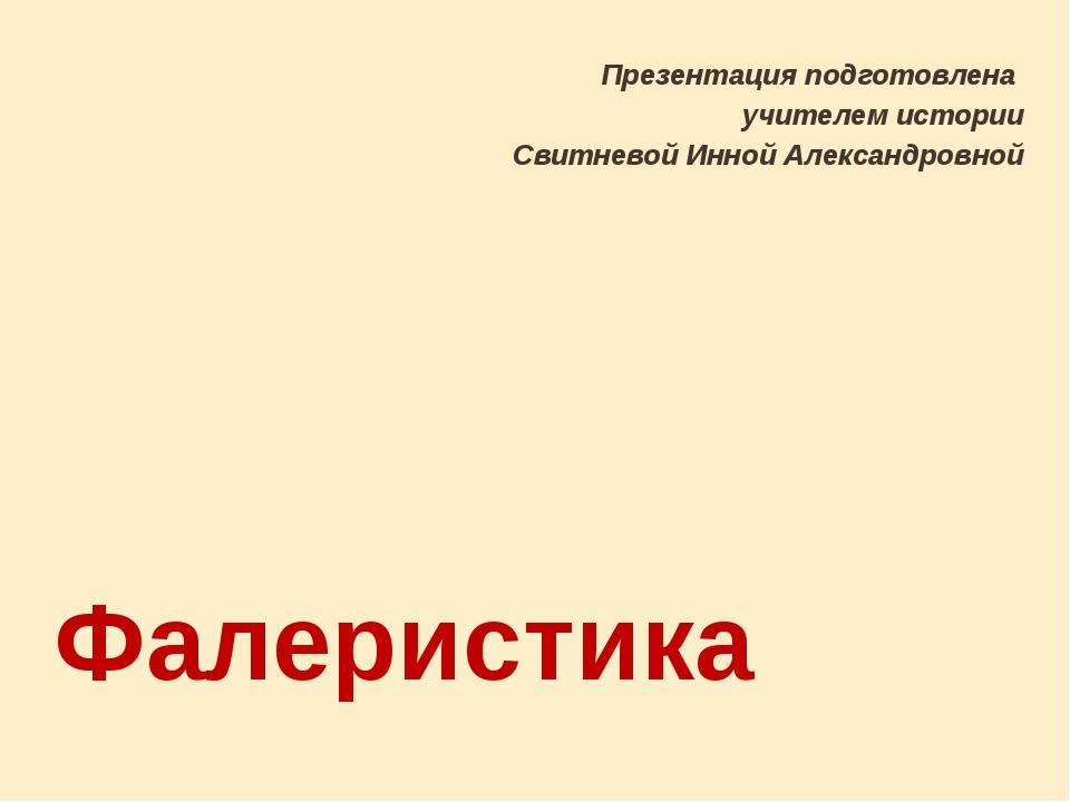 Фалеристика Презентация подготовлена учителем истории Свитневой Инной Алексан...