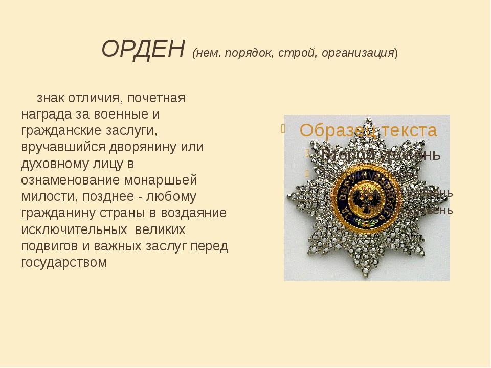 ОРДЕН (нем. порядок, строй, организация) знак отличия, почетная награда за во...