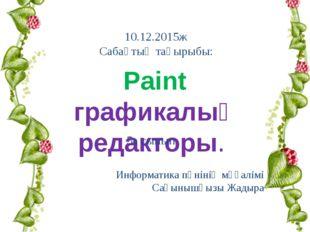 Информатика пәнінің мұғалімі Сағынышқызы Жадыра Paint графикалық редакторы.