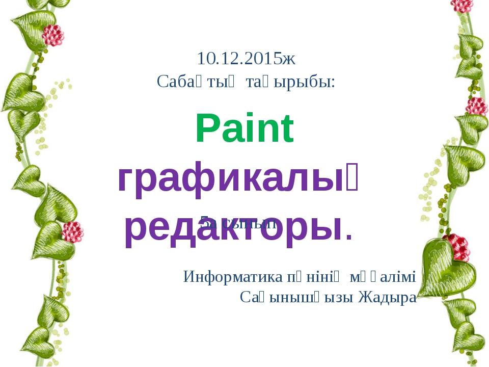 Информатика пәнінің мұғалімі Сағынышқызы Жадыра Paint графикалық редакторы....