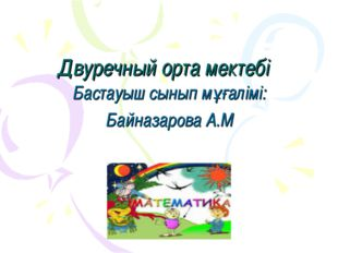 Двуречный орта мектебі Бастауыш сынып мұғалімі: Байназарова А.М