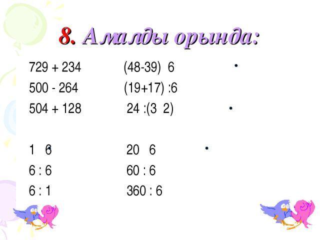 8. Амалды орында: 729 + 234 (48-39) 6 500 - 264 (19+17) :6 504 + 128 24 :(3 2...