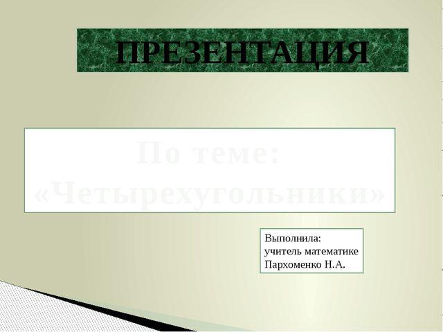 По теме: «Четырехугольники» ПРЕЗЕНТАЦИЯ Выполнила: учитель математике Пархом...