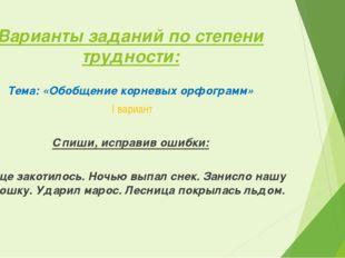 Варианты заданий по степени трудности: Тема: «Обобщение корневых орфограмм» I
