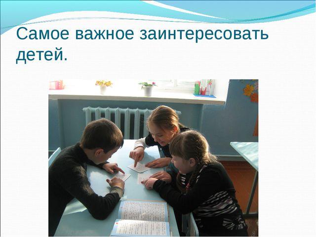 Самое важное заинтересовать детей.