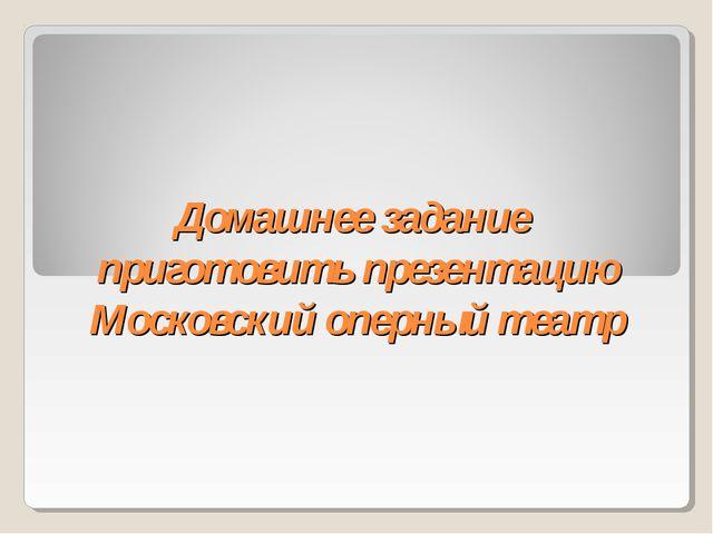 Домашнее задание приготовить презентацию Московский оперный театр