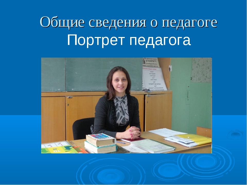 Общие сведения о педагоге Портрет педагога