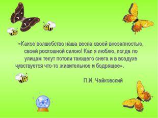 «Какое волшебство наша весна своей внезапностью, своей роскошной силою! Как я