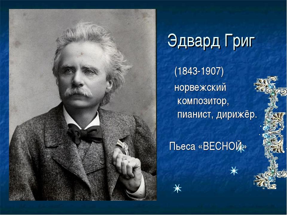 Эдвард Григ (1843-1907) норвежский композитор, пианист, дирижёр. Пьеса «ВЕСНОЙ»