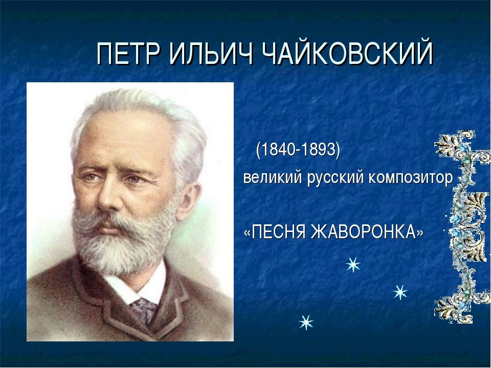 ПЕТР ИЛЬИЧ ЧАЙКОВСКИЙ (1840-1893) великий русский композитор «ПЕСНЯ ЖАВОРОНКА»