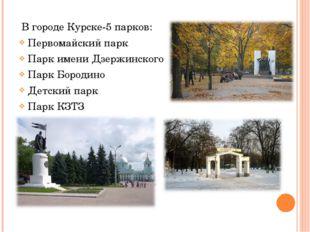 В городе Курске-5 парков: Первомайский парк Парк имени Дзержинского Парк Бор